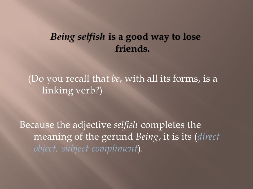 Because the adjective selfish completes the meaning of the gerund Being, it is its ( direct object, subject compliment ).