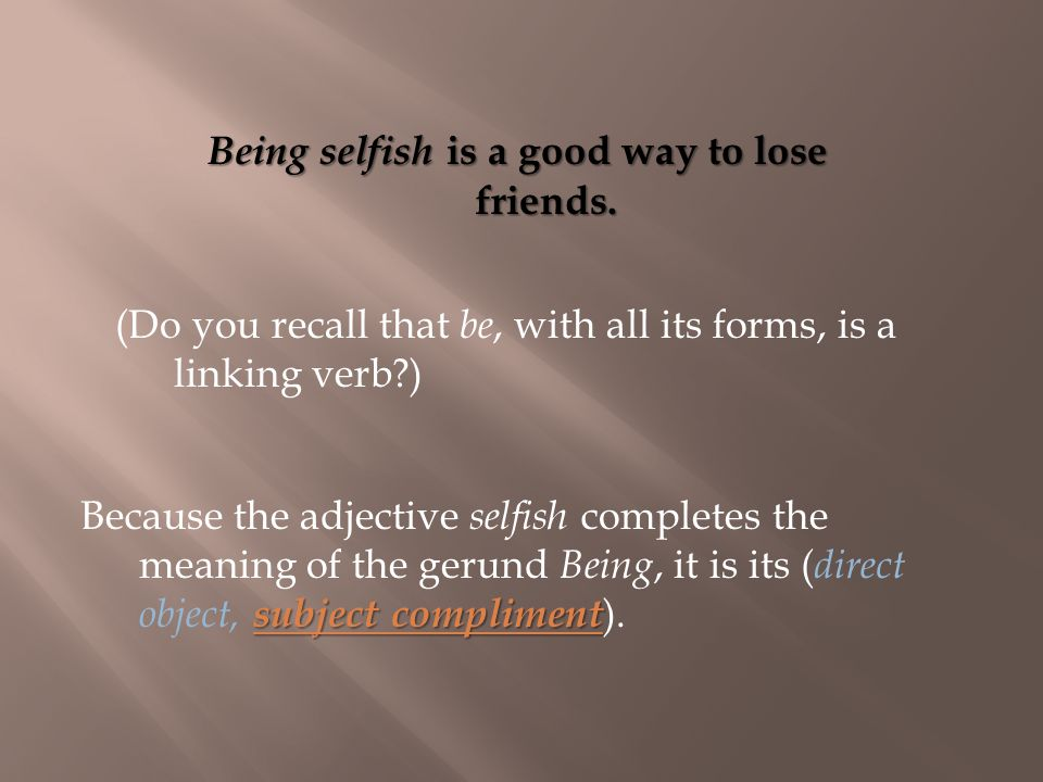 subject compliment Because the adjective selfish completes the meaning of the gerund Being, it is its ( direct object, subject compliment ).