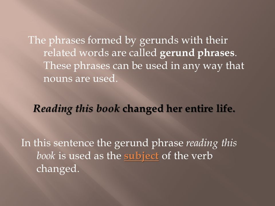 subject In this sentence the gerund phrase reading this book is used as the subject of the verb changed.