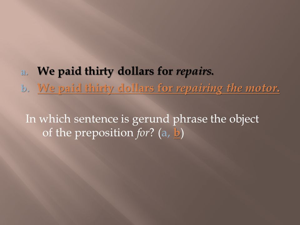 b In which sentence is gerund phrase the object of the preposition for ? (a, b ) a. We paid thirty dollars for repairs. b. We paid thirty dollars for