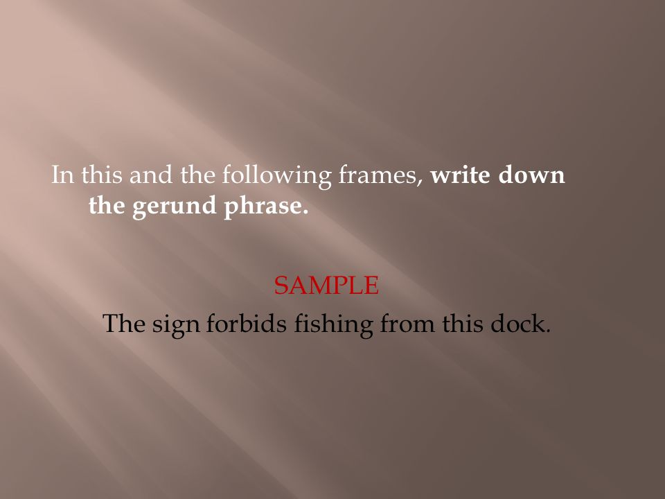 In this and the following frames, write down the gerund phrase. The sign forbids fishing from this dock. SAMPLE