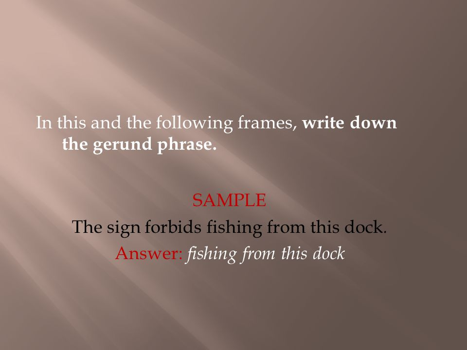 In this and the following frames, write down the gerund phrase. The sign forbids fishing from this dock. Answer: fishing from this dock SAMPLE
