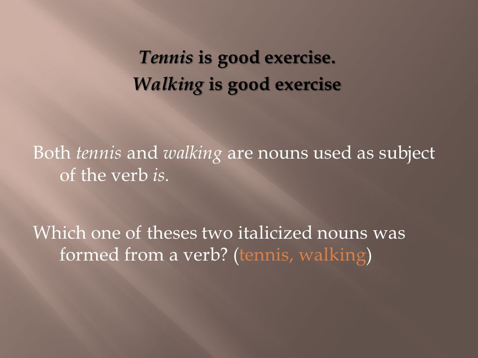 Tennis is good exercise. Walking is good exercise Which one of theses two italicized nouns was formed from a verb? (tennis, walking) Both tennis and w