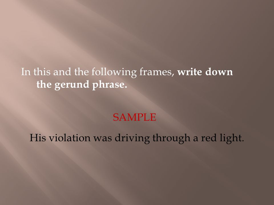 In this and the following frames, write down the gerund phrase. SAMPLE His violation was driving through a red light.