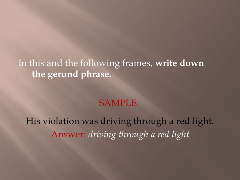 In this and the following frames, write down the gerund phrase. SAMPLE His violation was driving through a red light. Answer: driving through a red li