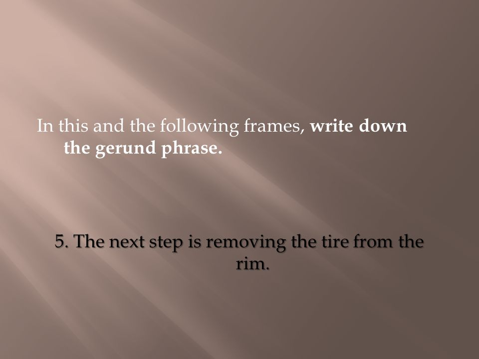 In this and the following frames, write down the gerund phrase. 5. The next step is removing the tire from the rim.