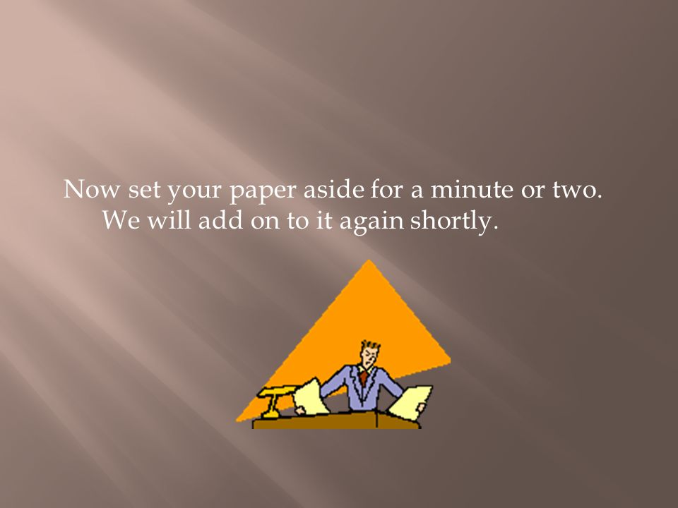 Now set your paper aside for a minute or two. We will add on to it again shortly.