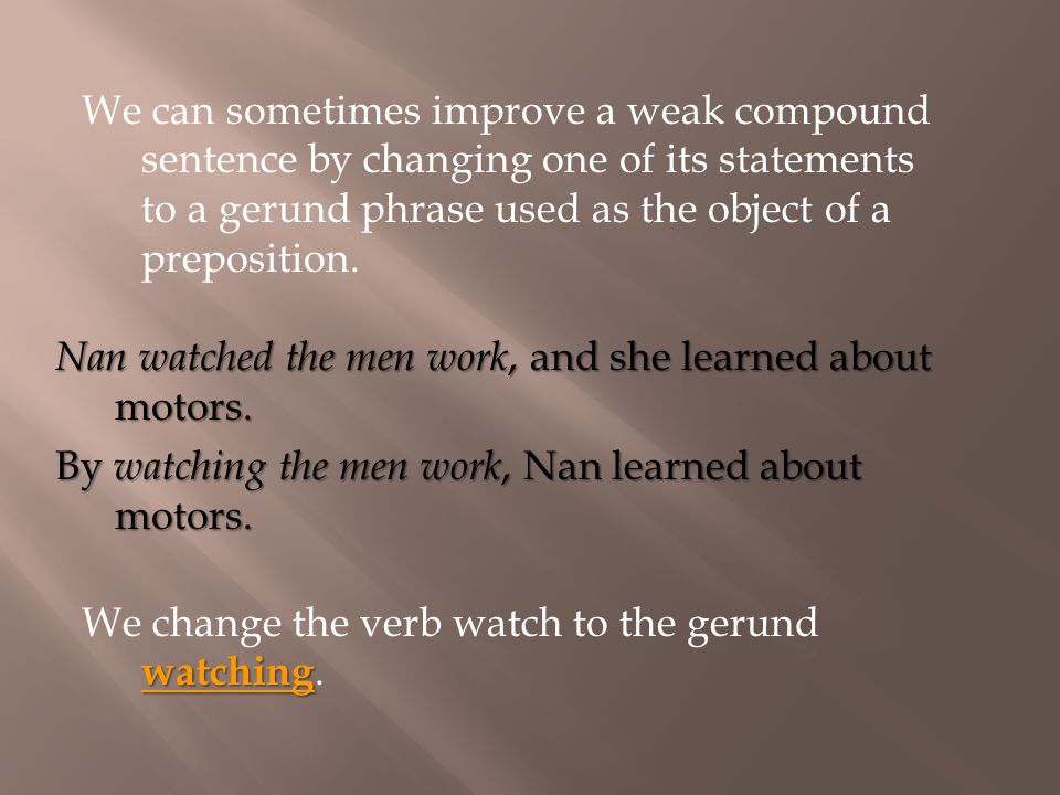 We can sometimes improve a weak compound sentence by changing one of its statements to a gerund phrase used as the object of a preposition.