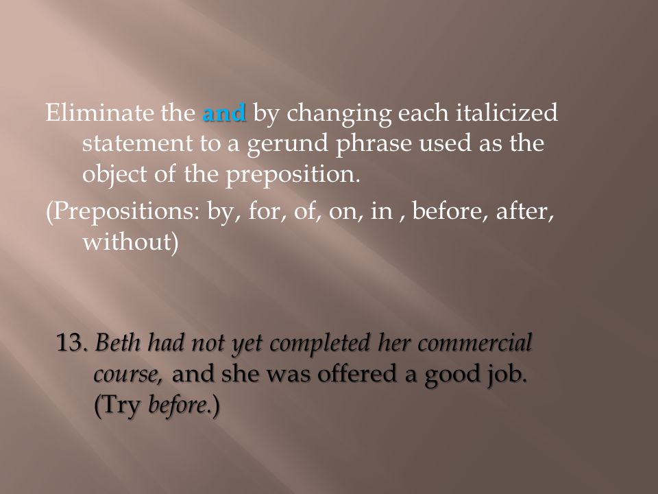 13. Beth had not yet completed her commercial course, and she was offered a good job. (Try before. ) and Eliminate the and by changing each italicized