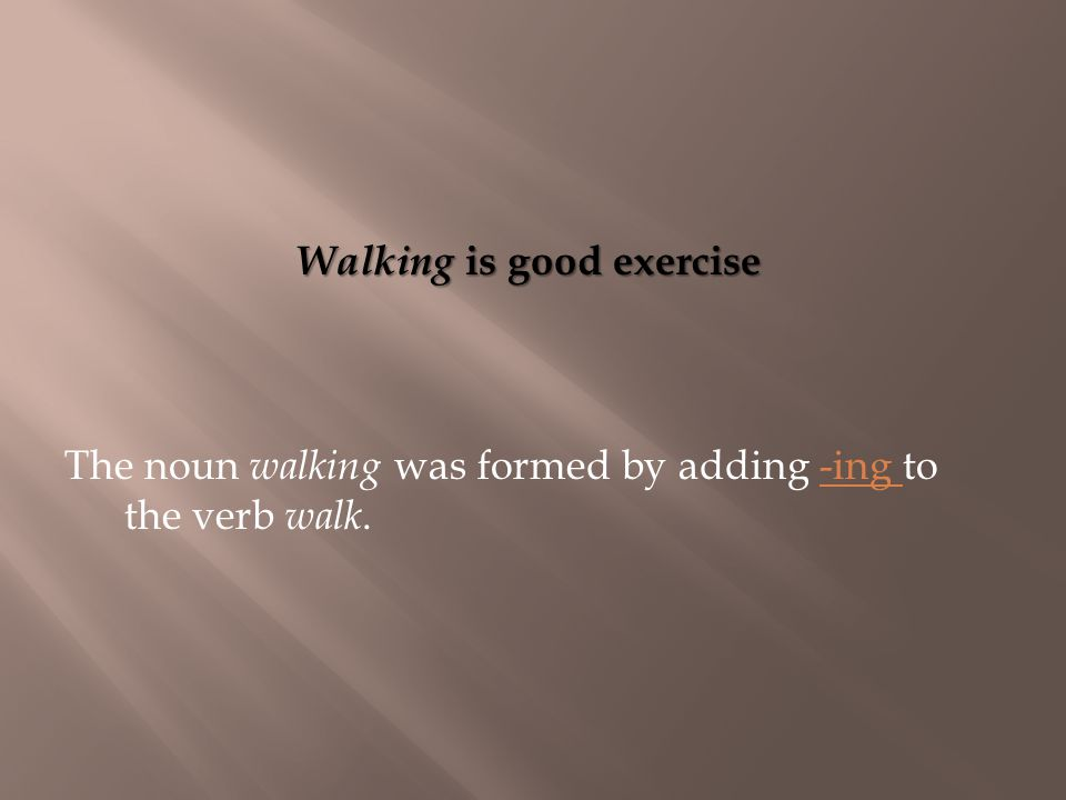 Walking is good exercise The noun walking was formed by adding -ing to the verb walk.