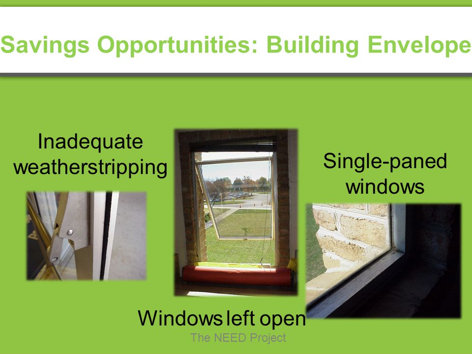 Windows left open Single-paned windows Inadequate weatherstripping Savings Opportunities: Building Envelope The NEED Project