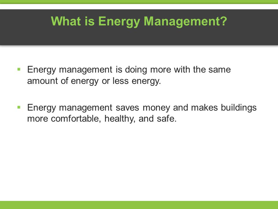 What is Energy Management? Energy management is doing more with the same amount of energy or less energy. Energy management saves money and makes buil