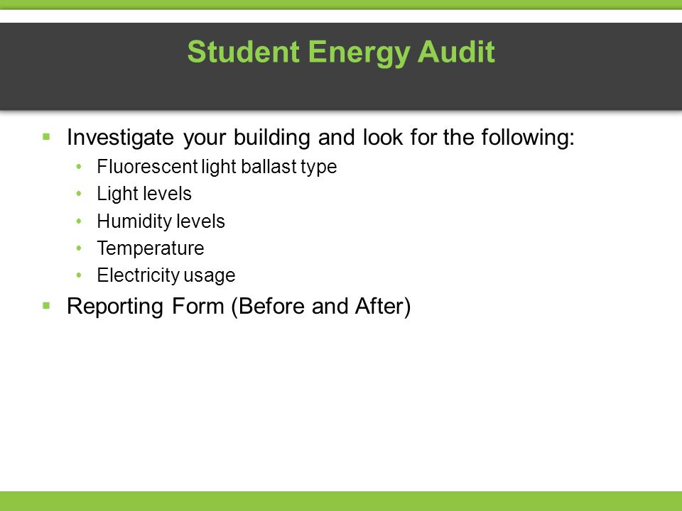 Student Energy Audit Investigate your building and look for the following: Fluorescent light ballast type Light levels Humidity levels Temperature Ele