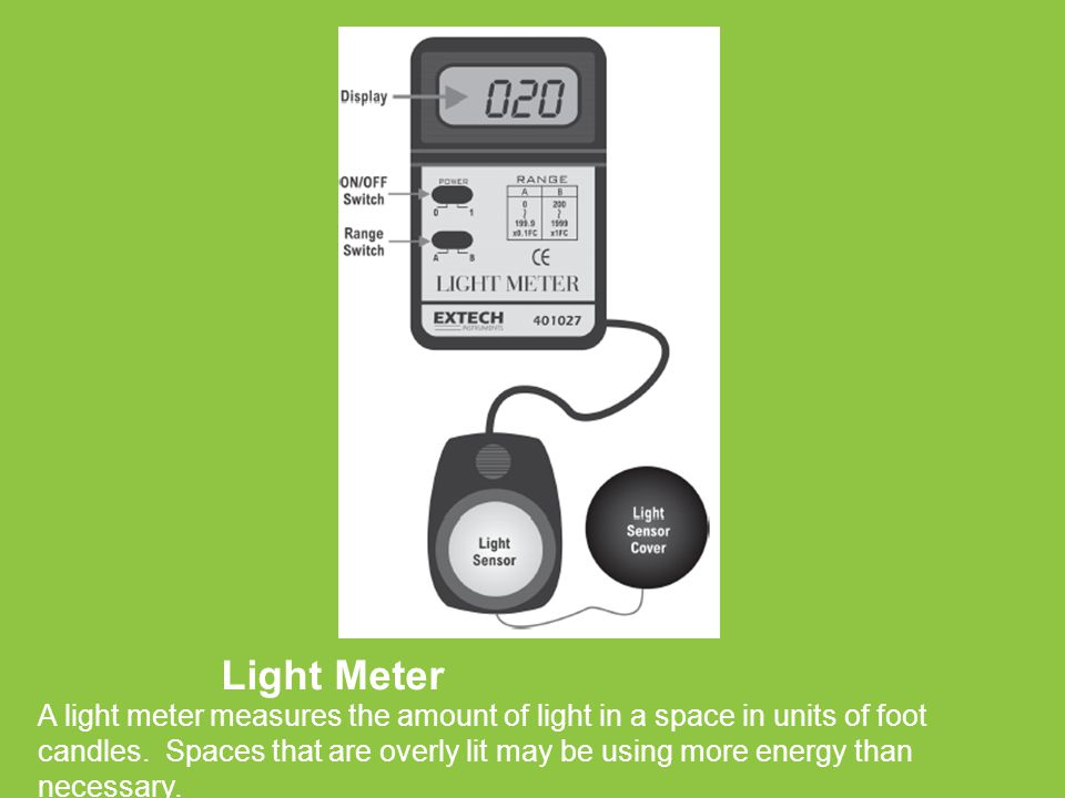 Light Meter A light meter measures the amount of light in a space in units of foot candles. Spaces that are overly lit may be using more energy than n