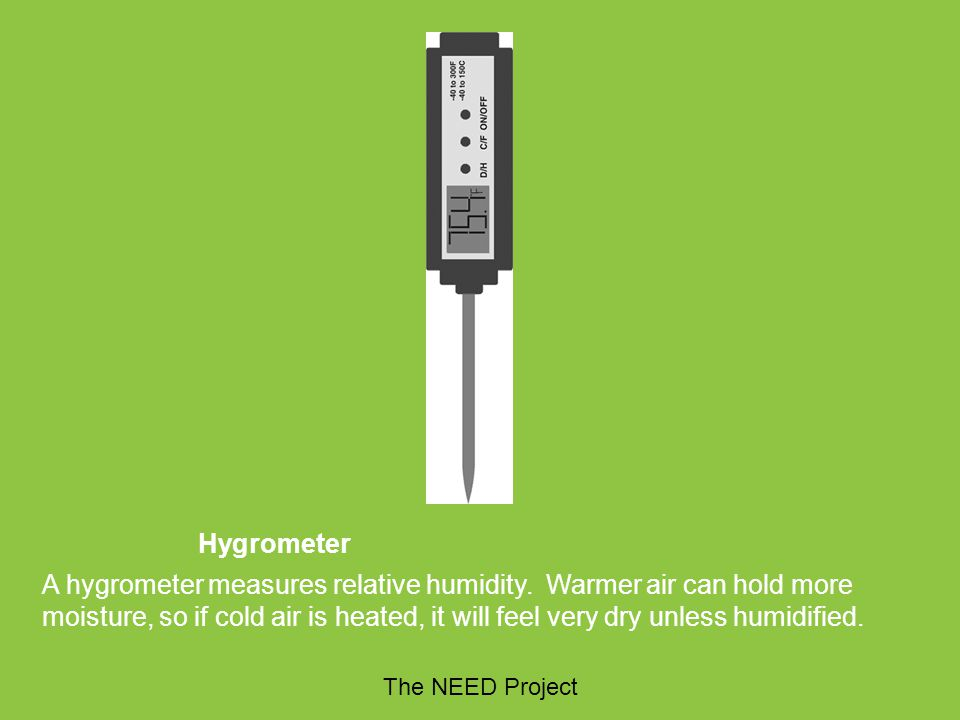 Hygrometer A hygrometer measures relative humidity. Warmer air can hold more moisture, so if cold air is heated, it will feel very dry unless humidifi