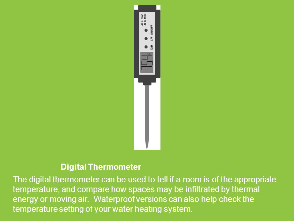 Digital Thermometer The digital thermometer can be used to tell if a room is of the appropriate temperature, and compare how spaces may be infiltrated