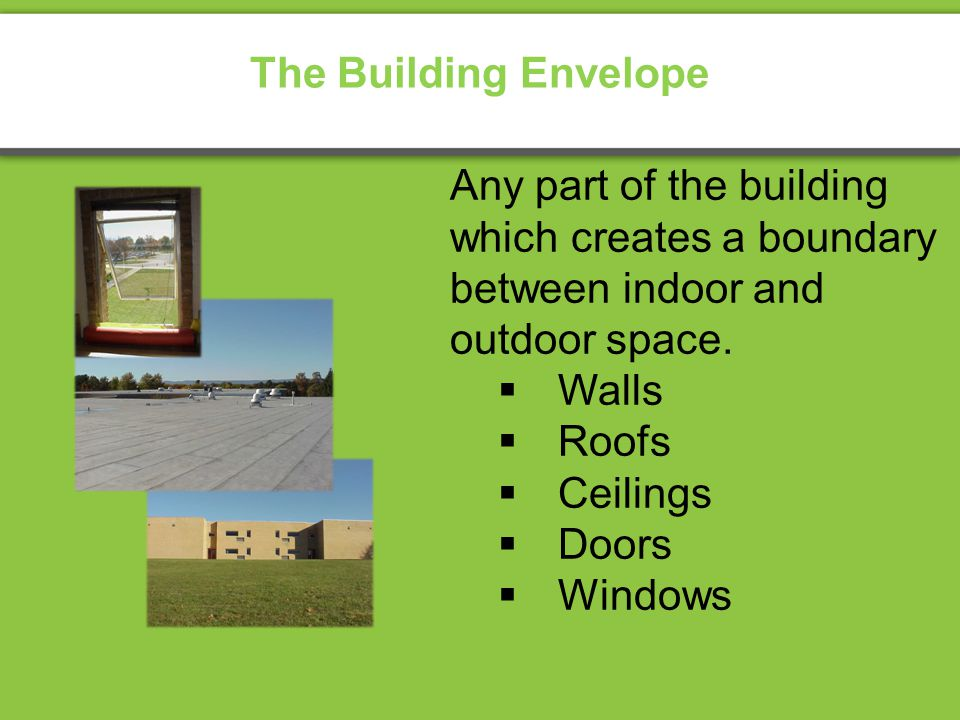 Any part of the building which creates a boundary between indoor and outdoor space. Walls Roofs Ceilings Doors Windows The Building Envelope