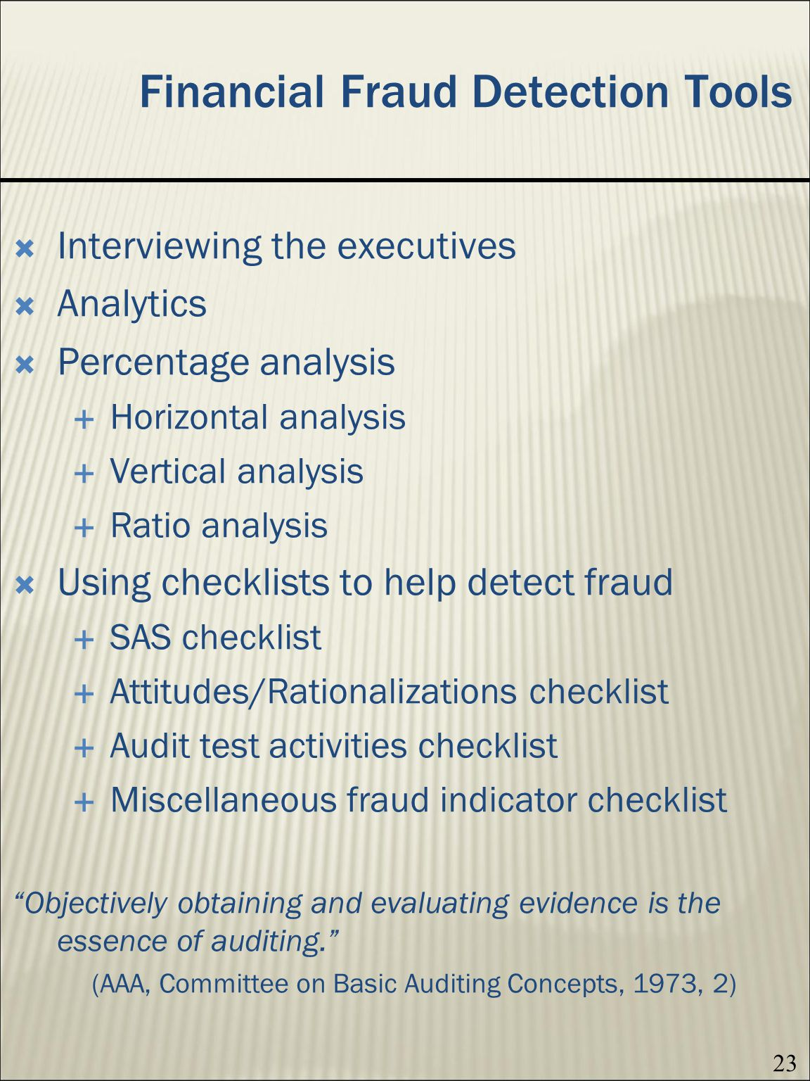 23 Financial Fraud Detection Tools Interviewing the executives Analytics Percentage analysis Horizontal analysis Vertical analysis Ratio analysis Using checklists to help detect fraud SAS checklist Attitudes/Rationalizations checklist Audit test activities checklist Miscellaneous fraud indicator checklist Objectively obtaining and evaluating evidence is the essence of auditing.