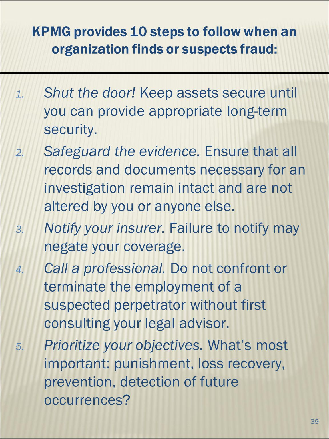 39 KPMG provides 10 steps to follow when an organization finds or suspects fraud: 1.