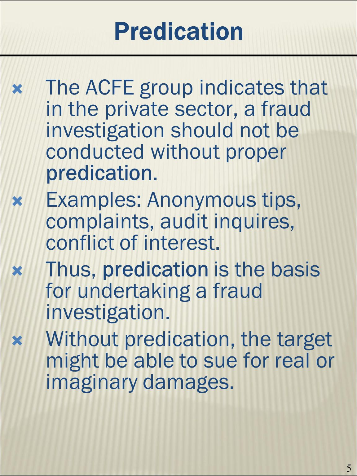 5 Predication The ACFE group indicates that in the private sector, a fraud investigation should not be conducted without proper predication.