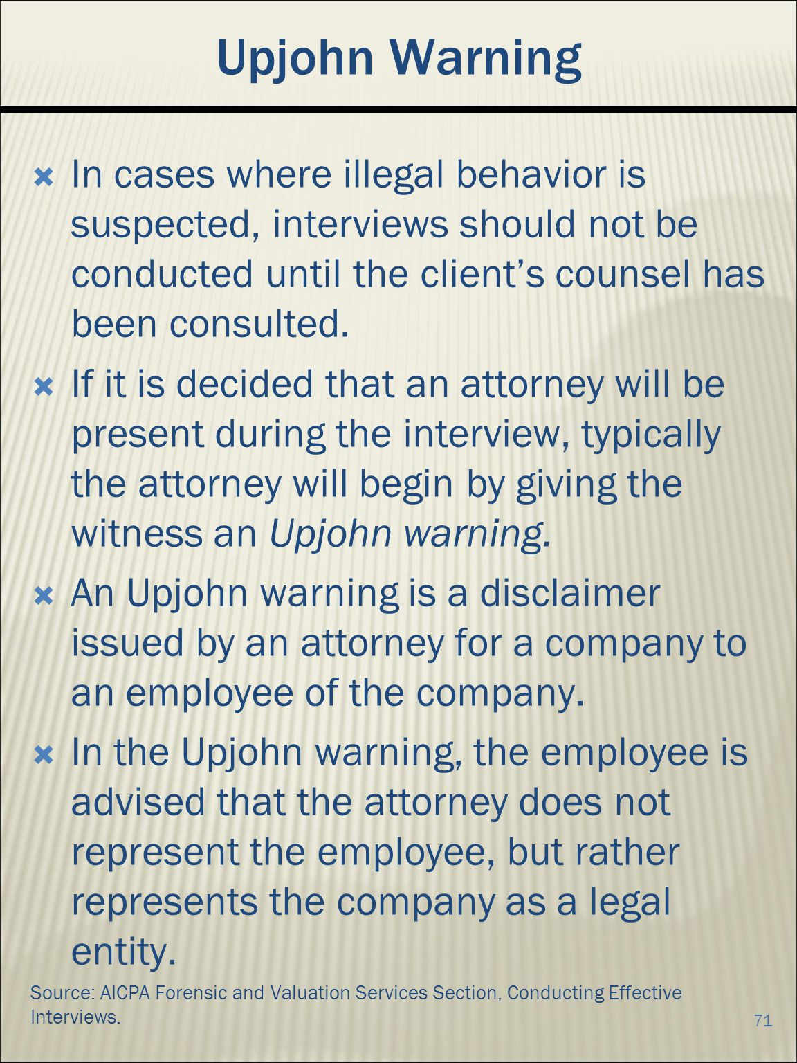 Upjohn Warning In cases where illegal behavior is suspected, interviews should not be conducted until the clients counsel has been consulted.