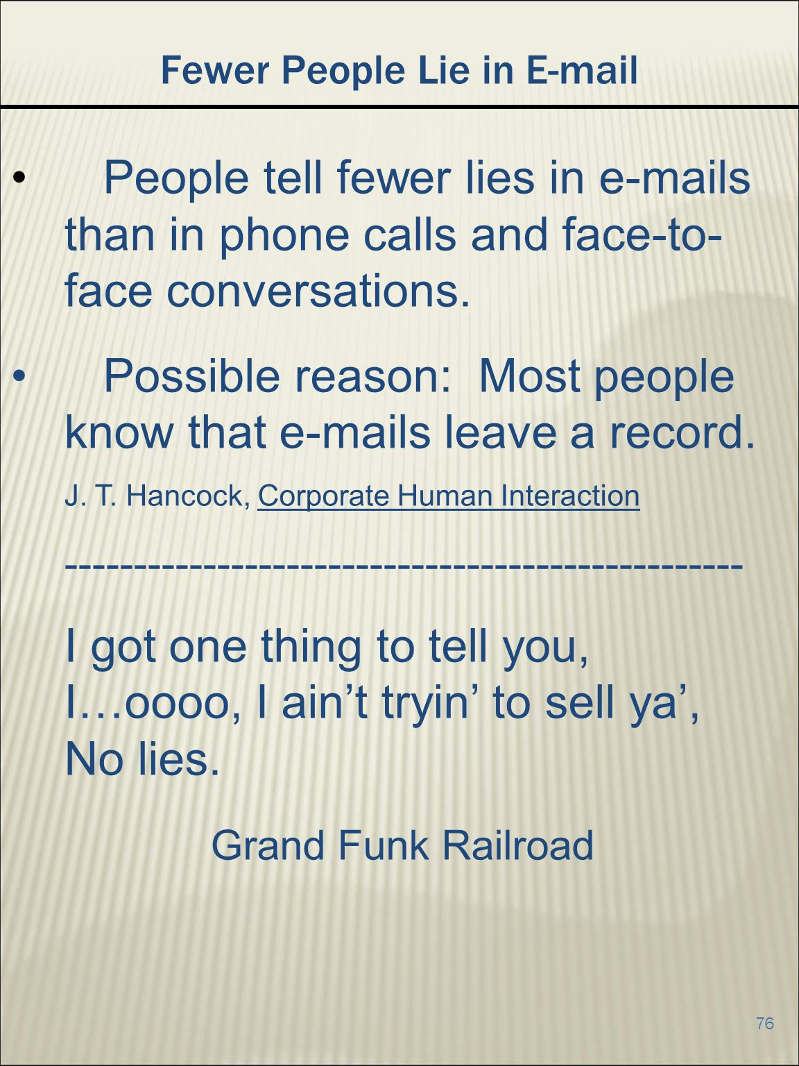 76 Fewer People Lie in E-mail People tell fewer lies in e-mails than in phone calls and face-to- face conversations.