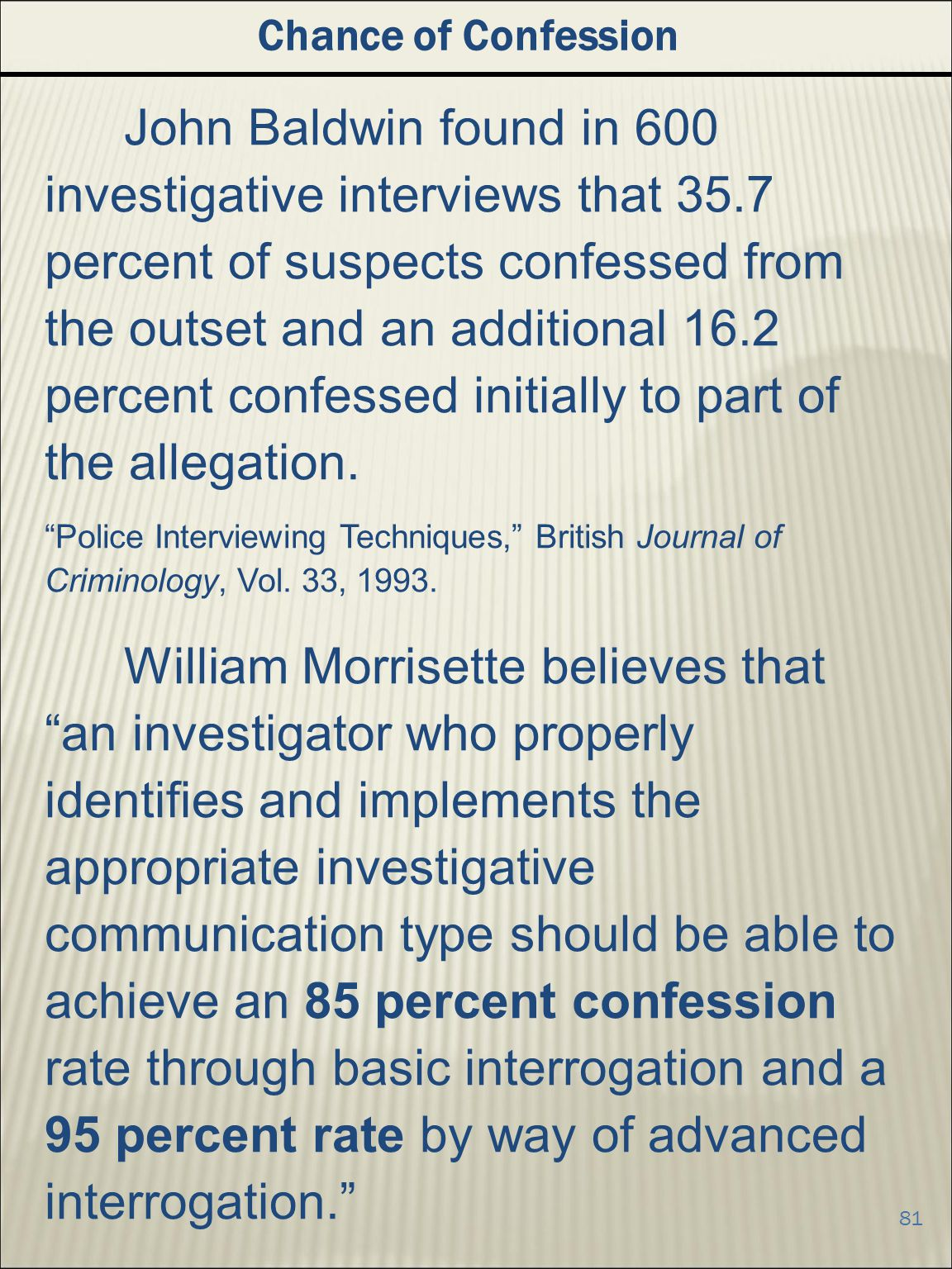 81 Chance of Confession John Baldwin found in 600 investigative interviews that 35.7 percent of suspects confessed from the outset and an additional 16.2 percent confessed initially to part of the allegation.
