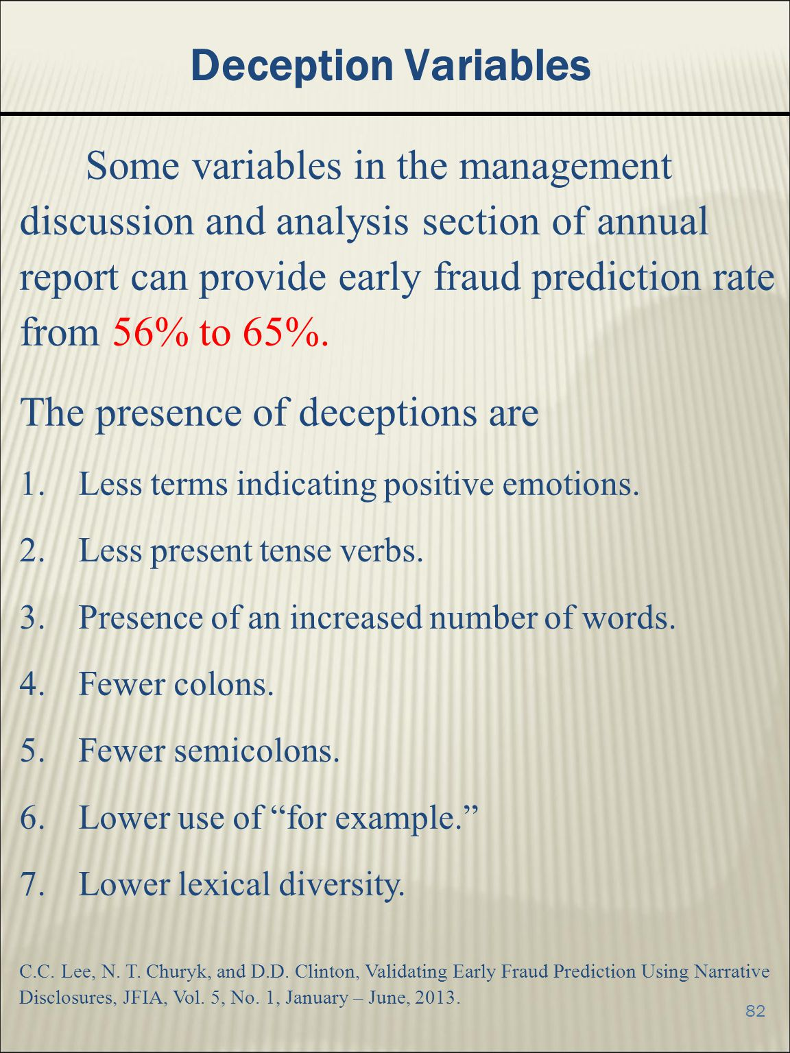 82 Deception Variables Some variables in the management discussion and analysis section of annual report can provide early fraud prediction rate from 56% to 65%.