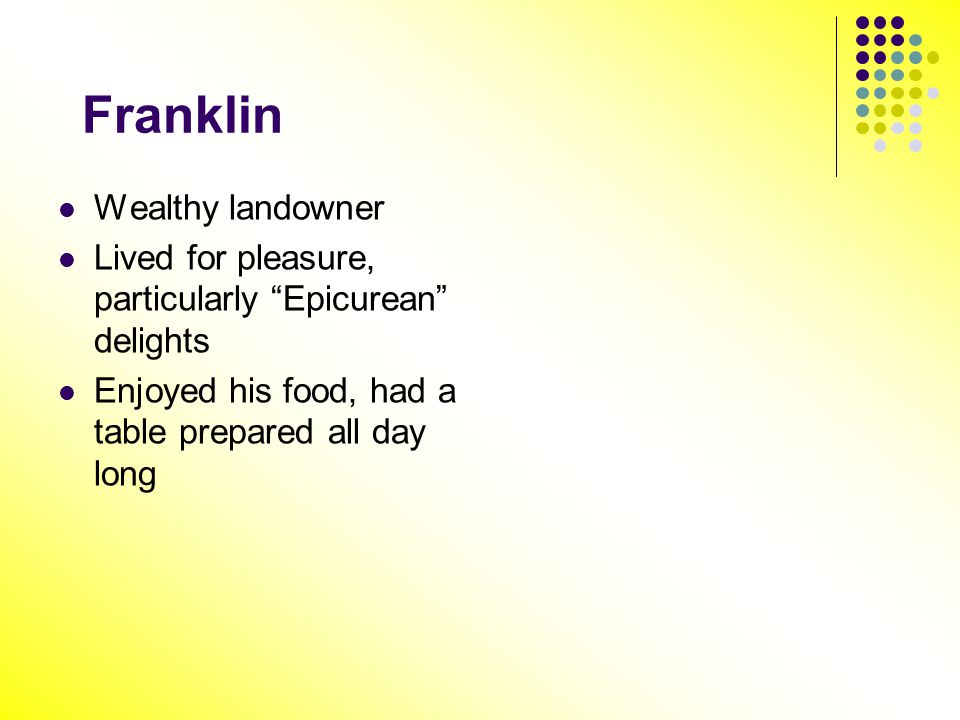 Franklin Wealthy landowner Lived for pleasure, particularly Epicurean delights Enjoyed his food, had a table prepared all day long