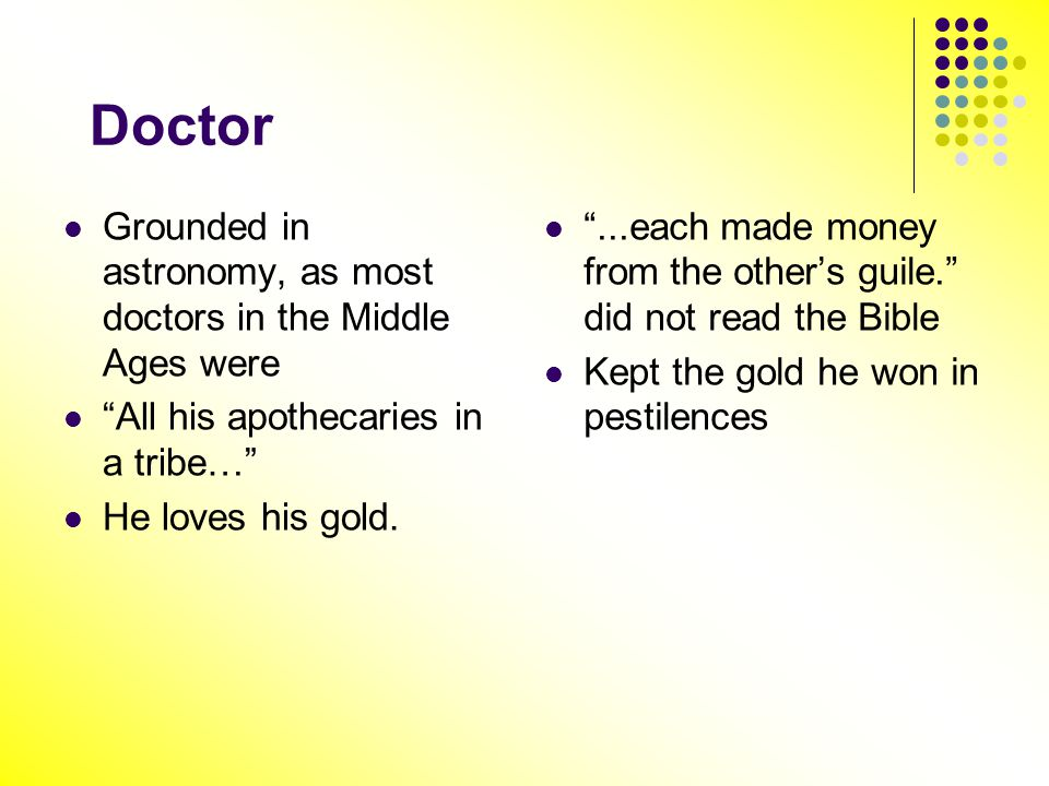 Doctor Grounded in astronomy, as most doctors in the Middle Ages were All his apothecaries in a tribe… He loves his gold....each made money from the o