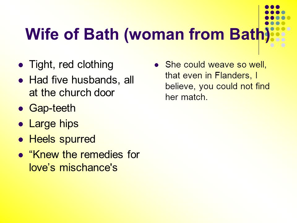 Wife of Bath (woman from Bath) Tight, red clothing Had five husbands, all at the church door Gap-teeth Large hips Heels spurred Knew the remedies for