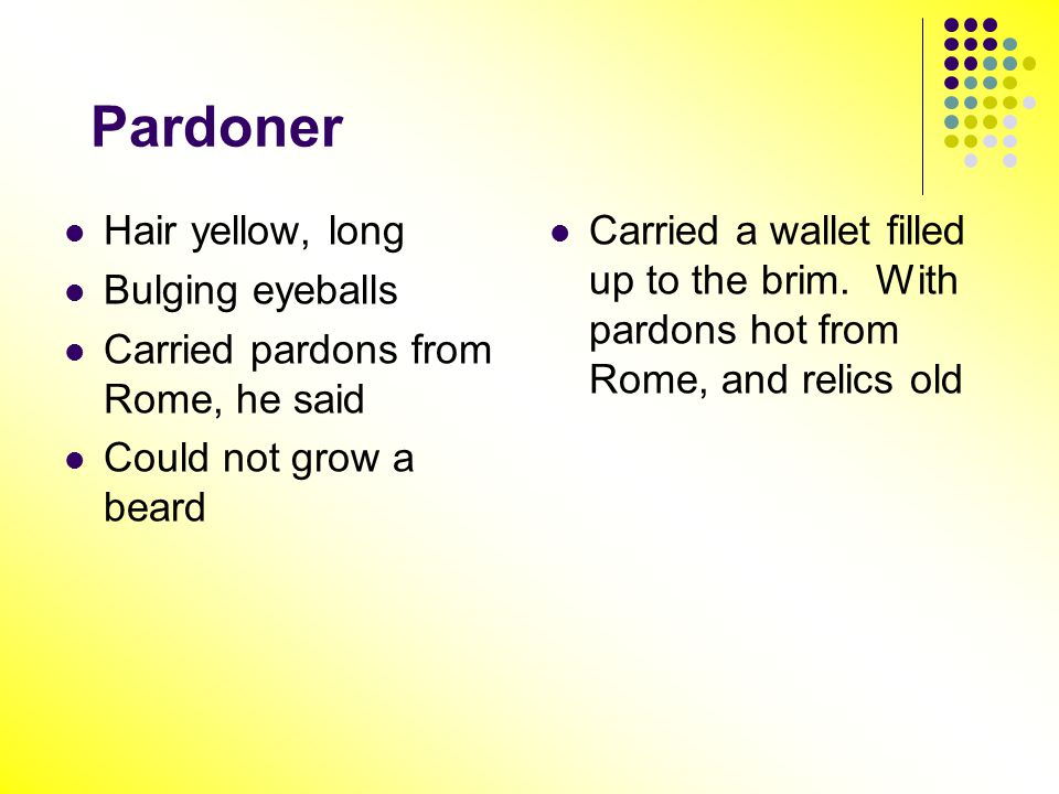 Pardoner Hair yellow, long Bulging eyeballs Carried pardons from Rome, he said Could not grow a beard Carried a wallet filled up to the brim. With par