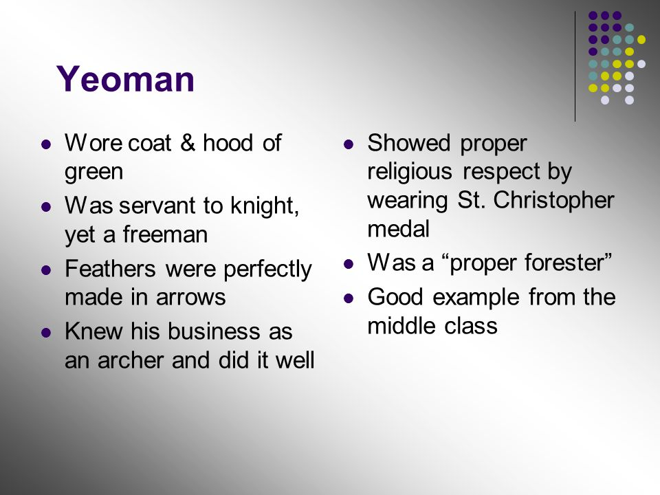 Yeoman Wore coat & hood of green Was servant to knight, yet a freeman Feathers were perfectly made in arrows Knew his business as an archer and did it