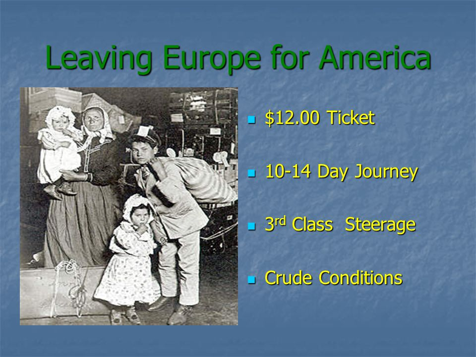 Leaving Europe for America $12.00 Ticket $12.00 Ticket 10-14 Day Journey 10-14 Day Journey 3 rd Class Steerage 3 rd Class Steerage Crude Conditions Crude Conditions