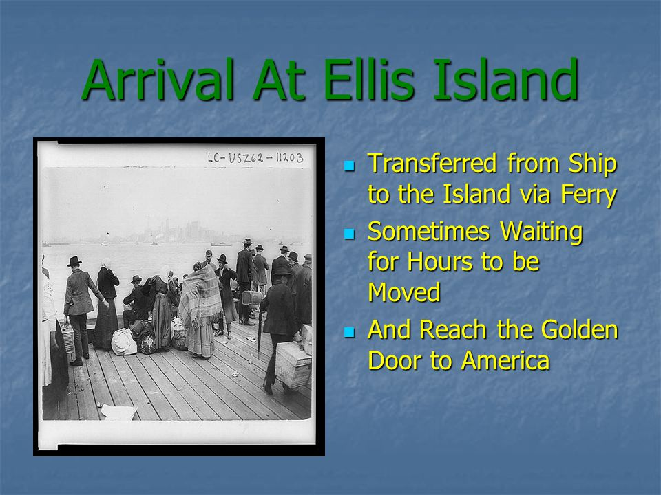 Arrival At Ellis Island Transferred from Ship to the Island via Ferry Transferred from Ship to the Island via Ferry Sometimes Waiting for Hours to be Moved Sometimes Waiting for Hours to be Moved And Reach the Golden Door to America And Reach the Golden Door to America