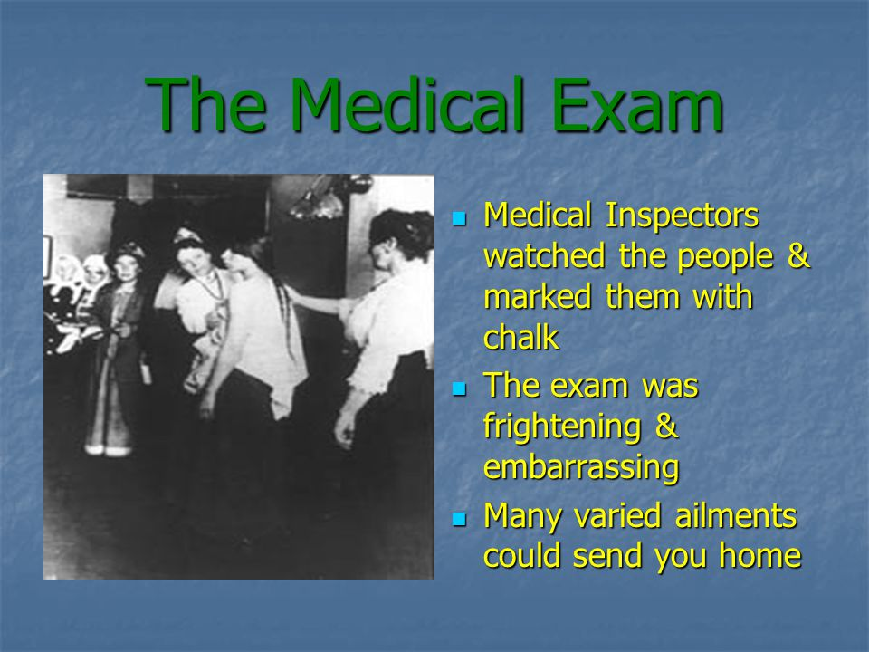The Medical Exam Medical Inspectors watched the people & marked them with chalk Medical Inspectors watched the people & marked them with chalk The exam was frightening & embarrassing The exam was frightening & embarrassing Many varied ailments could send you home Many varied ailments could send you home