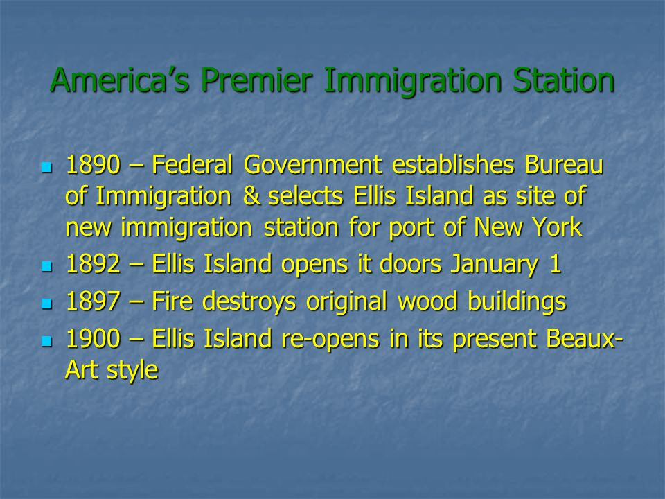 Americas Premier Immigration Station 1890 – Federal Government establishes Bureau of Immigration & selects Ellis Island as site of new immigration station for port of New York 1890 – Federal Government establishes Bureau of Immigration & selects Ellis Island as site of new immigration station for port of New York 1892 – Ellis Island opens it doors January 1 1892 – Ellis Island opens it doors January 1 1897 – Fire destroys original wood buildings 1897 – Fire destroys original wood buildings 1900 – Ellis Island re-opens in its present Beaux- Art style 1900 – Ellis Island re-opens in its present Beaux- Art style