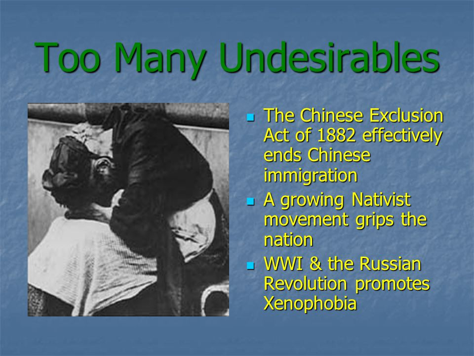 Too Many Undesirables The Chinese Exclusion Act of 1882 effectively ends Chinese immigration The Chinese Exclusion Act of 1882 effectively ends Chinese immigration A growing Nativist movement grips the nation A growing Nativist movement grips the nation WWI & the Russian Revolution promotes Xenophobia WWI & the Russian Revolution promotes Xenophobia