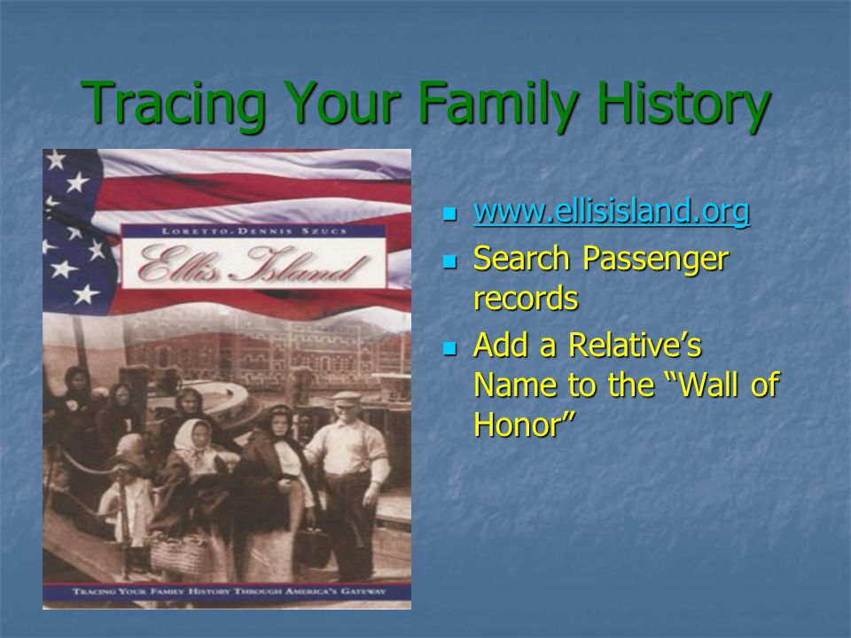 Tracing Your Family History www.ellisisland.org www.ellisisland.org www.ellisisland.org Search Passenger records Search Passenger records Add a Relatives Name to the Wall of Honor Add a Relatives Name to the Wall of Honor