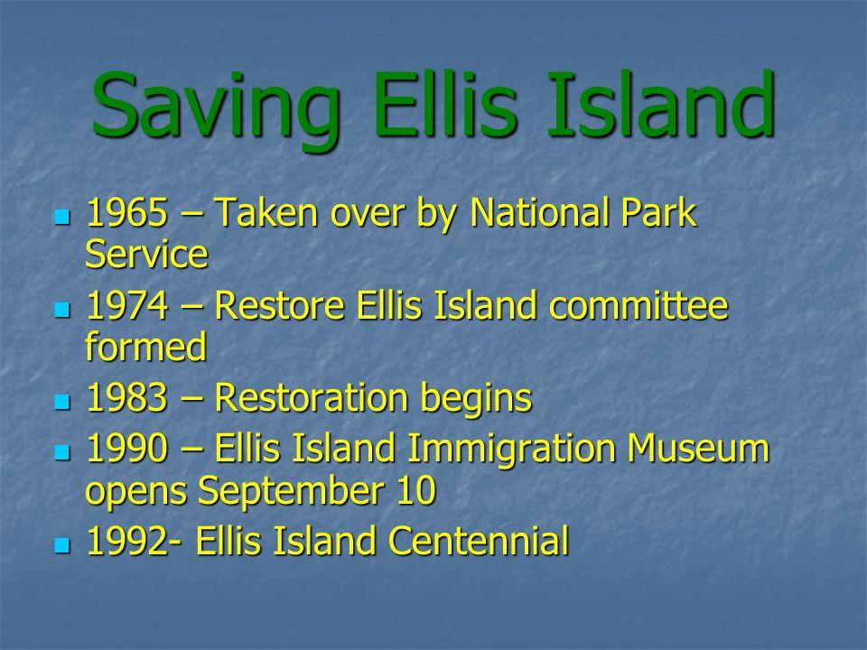 Saving Ellis Island 1965 – Taken over by National Park Service 1965 – Taken over by National Park Service 1974 – Restore Ellis Island committee formed