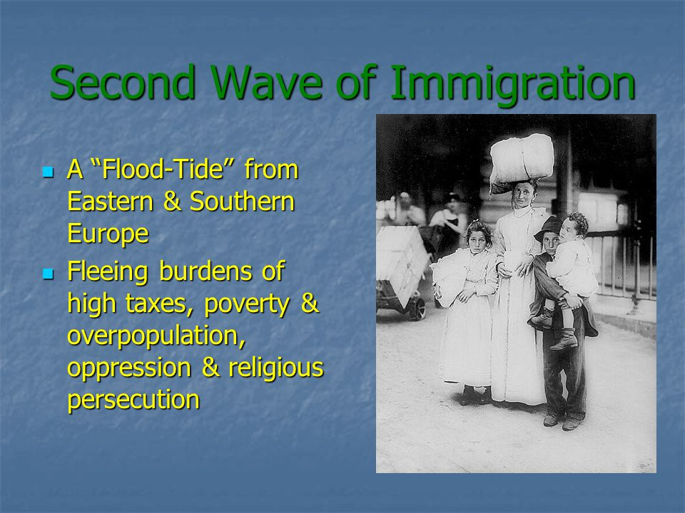 Second Wave of Immigration A Flood-Tide from Eastern & Southern Europe A Flood-Tide from Eastern & Southern Europe Fleeing burdens of high taxes, poverty & overpopulation, oppression & religious persecution Fleeing burdens of high taxes, poverty & overpopulation, oppression & religious persecution