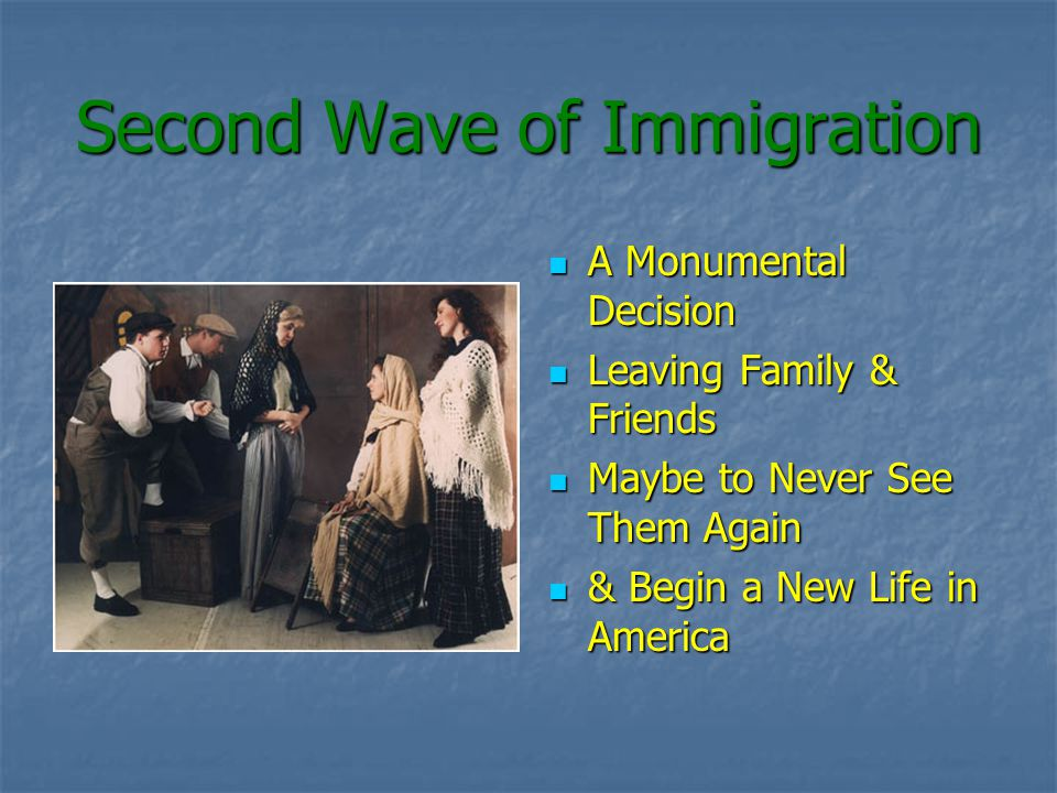 Second Wave of Immigration A Monumental Decision A Monumental Decision Leaving Family & Friends Leaving Family & Friends Maybe to Never See Them Again Maybe to Never See Them Again & Begin a New Life in America & Begin a New Life in America