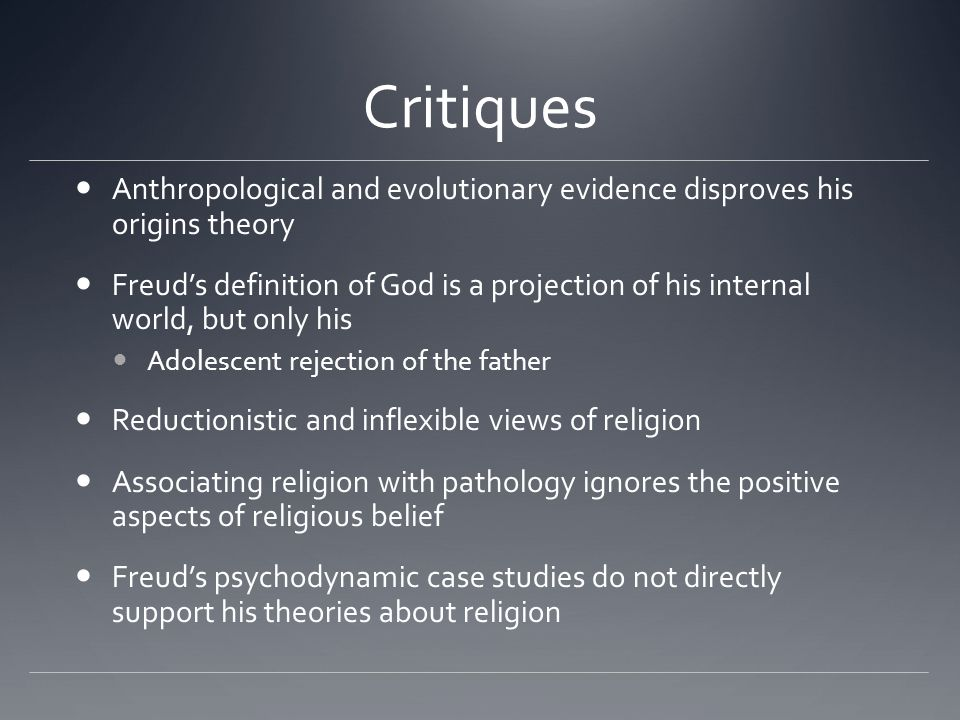 Critiques Anthropological and evolutionary evidence disproves his origins theory Freuds definition of God is a projection of his internal world, but only his Adolescent rejection of the father Reductionistic and inflexible views of religion Associating religion with pathology ignores the positive aspects of religious belief Freuds psychodynamic case studies do not directly support his theories about religion