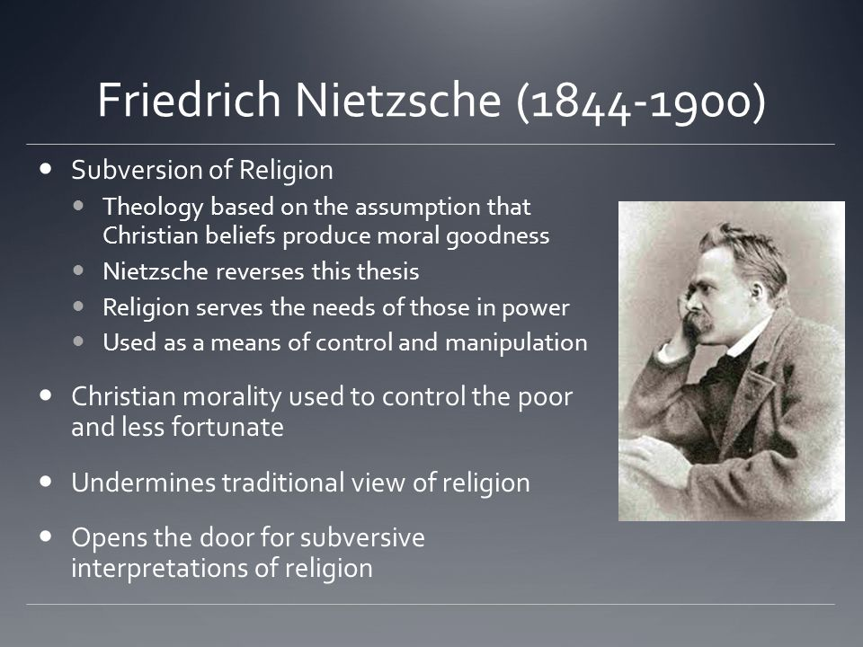 Friedrich Nietzsche ( ) Subversion of Religion Theology based on the assumption that Christian beliefs produce moral goodness Nietzsche reverses this thesis Religion serves the needs of those in power Used as a means of control and manipulation Christian morality used to control the poor and less fortunate Undermines traditional view of religion Opens the door for subversive interpretations of religion