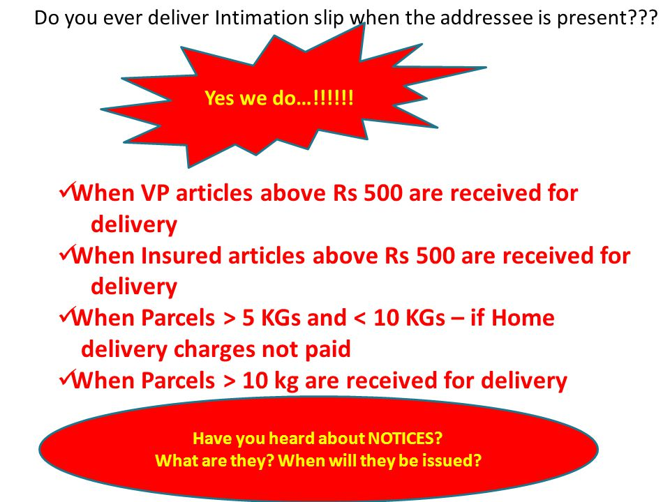 Do you ever deliver Intimation slip when the addressee is present??? Yes we do…!!!!!! When VP articles above Rs 500 are received for delivery When Ins