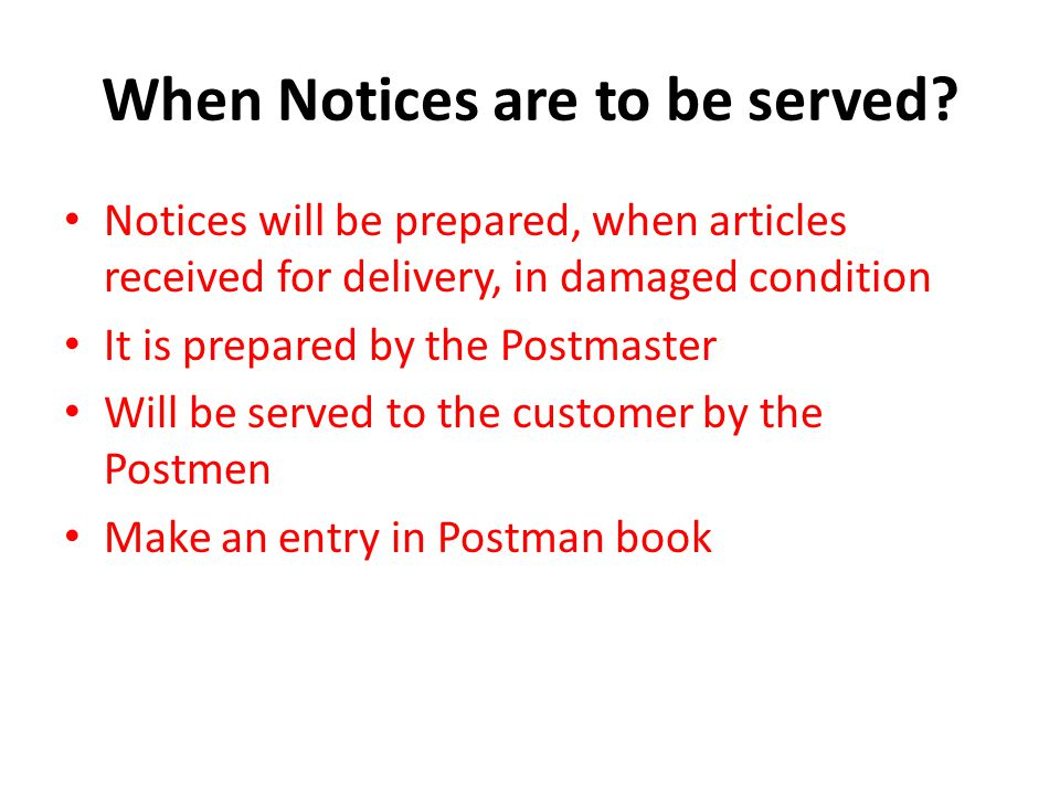 When Notices are to be served? Notices will be prepared, when articles received for delivery, in damaged condition It is prepared by the Postmaster Wi
