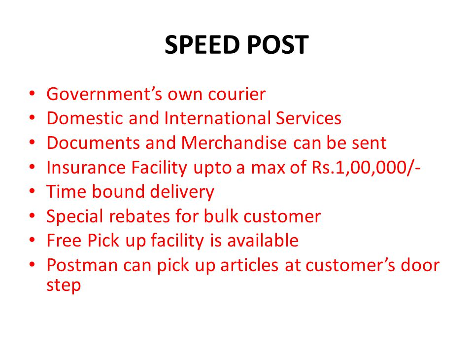 SPEED POST Governments own courier Domestic and International Services Documents and Merchandise can be sent Insurance Facility upto a max of Rs.1,00,