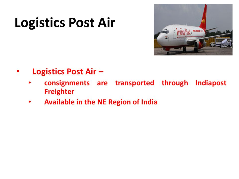 Logistics Post Air Logistics Post Air – consignments are transported through Indiapost Freighter Available in the NE Region of India
