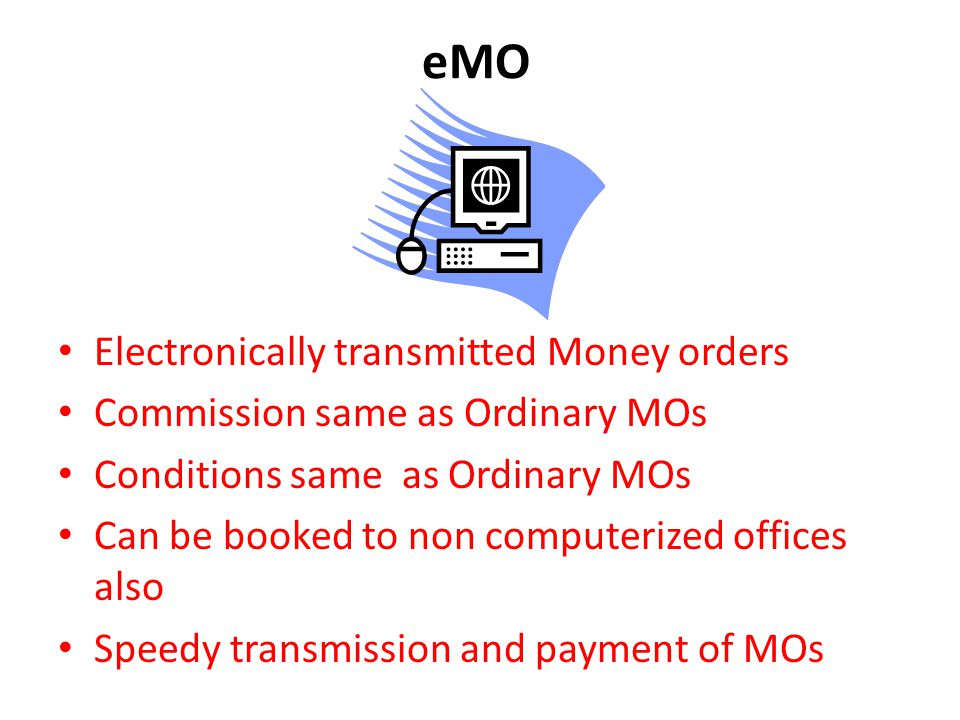 eMO Electronically transmitted Money orders Commission same as Ordinary MOs Conditions same as Ordinary MOs Can be booked to non computerized offices