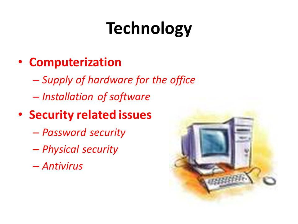 Technology Computerization – Supply of hardware for the office – Installation of software Security related issues – Password security – Physical secur